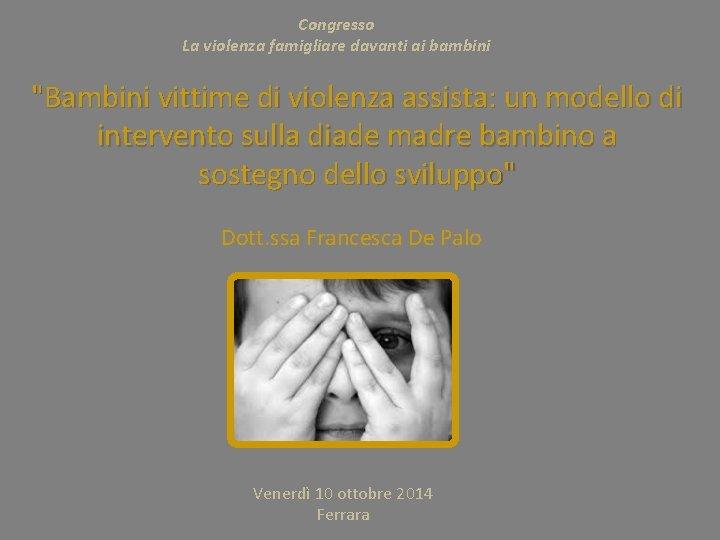 """Congresso La violenza famigliare davanti ai bambini """"Bambini vittime di violenza assista: un modello"""