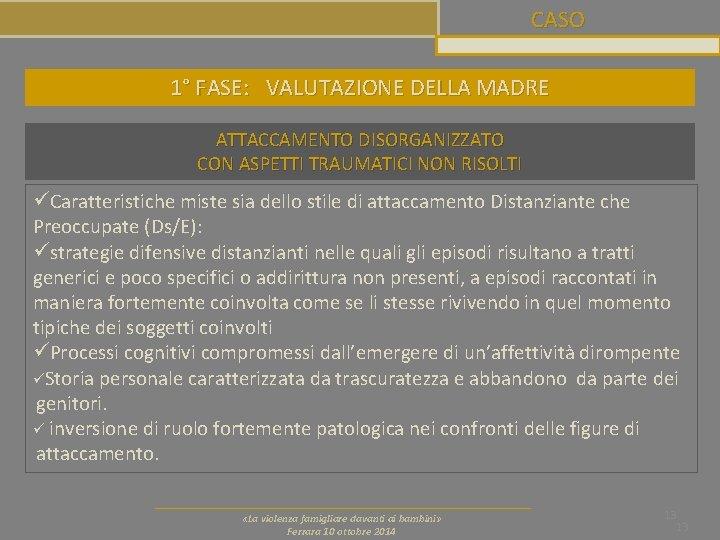 CASO 1° FASE: VALUTAZIONE DELLA MADRE ATTACCAMENTO DISORGANIZZATO CON ASPETTI TRAUMATICI NON RISOLTI üCaratteristiche