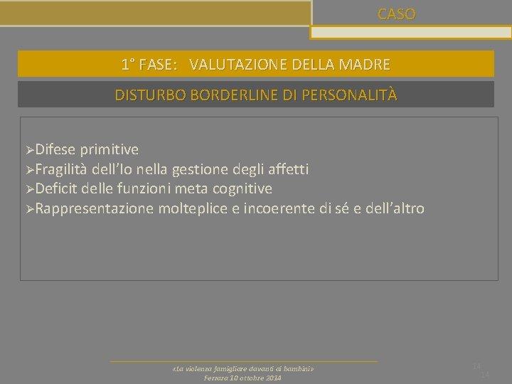 CASO 1° FASE: VALUTAZIONE DELLA MADRE DISTURBO BORDERLINE DI PERSONALITÀ ØDifese primitive ØFragilità dell'Io