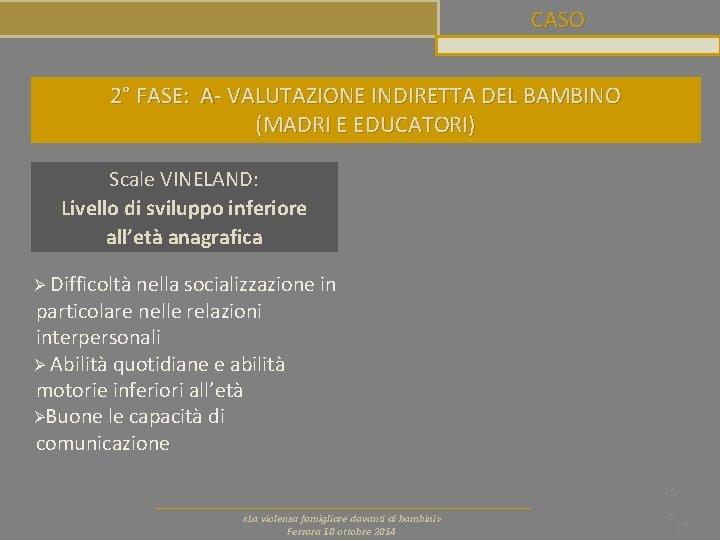 CASO 2° FASE: A- VALUTAZIONE INDIRETTA DEL BAMBINO (MADRI E EDUCATORI) Scale VINELAND: Livello