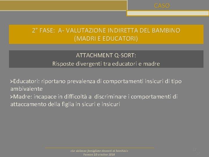 CASO 2° FASE: A- VALUTAZIONE INDIRETTA DEL BAMBINO (MADRI E EDUCATORI) ATTACHMENT Q-SORT: Risposte