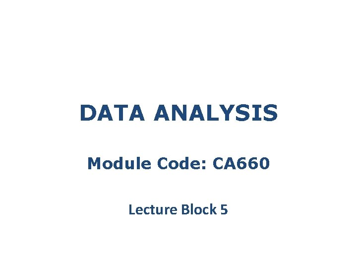 DATA ANALYSIS Module Code: CA 660 Lecture Block 5