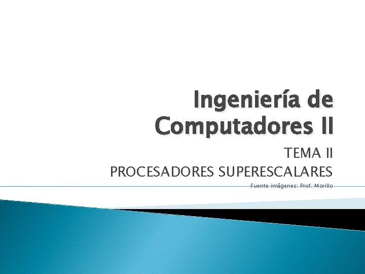 Ingeniería de Computadores II TEMA II PROCESADORES SUPERESCALARES Fuente imágenes: Prof. Morillo