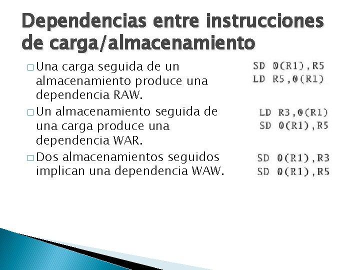 Dependencias entre instrucciones de carga/almacenamiento � Una carga seguida de un almacenamiento produce una
