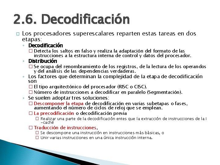 2. 6. Decodificación � Los procesadores superescalares reparten estas tareas en dos etapas: ◦