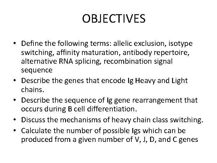 OBJECTIVES • Define the following terms: allelic exclusion, isotype switching, affinity maturation, antibody repertoire,