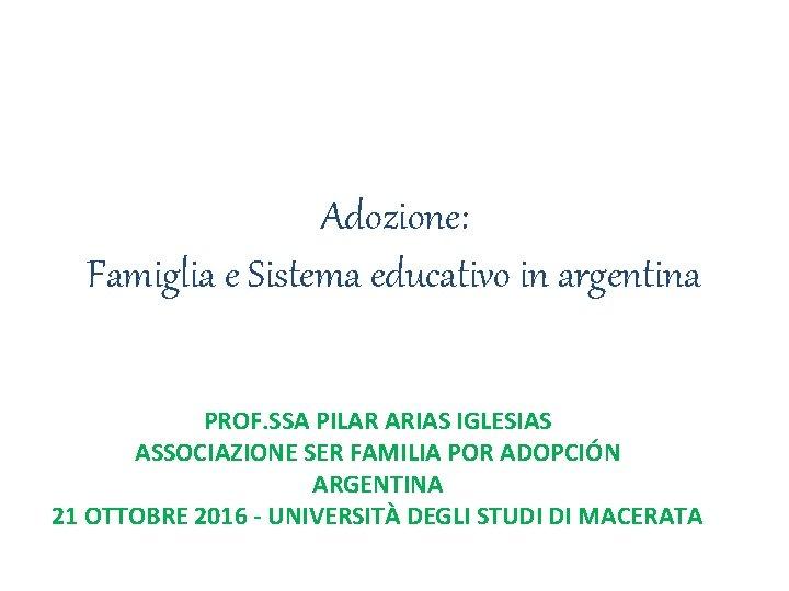 Adozione: Famiglia e Sistema educativo in argentina PROF. SSA PILAR ARIAS IGLESIAS ASSOCIAZIONE SER