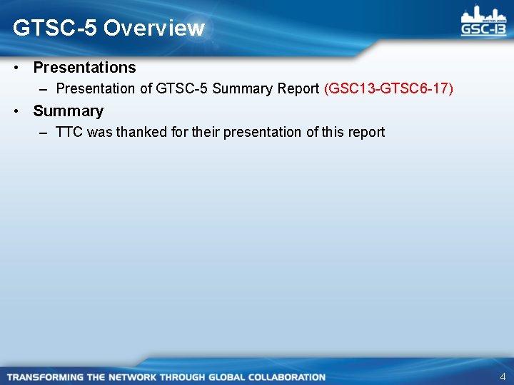 GTSC-5 Overview • Presentations – Presentation of GTSC-5 Summary Report (GSC 13 -GTSC 6