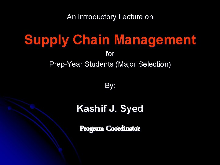 An Introductory Lecture on Supply Chain Management for Prep-Year Students (Major Selection) By: Kashif