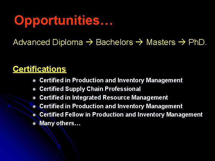 Opportunities… Advanced Diploma Bachelors Masters Ph. D. Certifications l l l Certified in Production