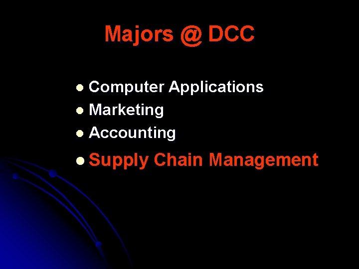 Majors @ DCC Computer Applications l Marketing l Accounting l l Supply Chain Management