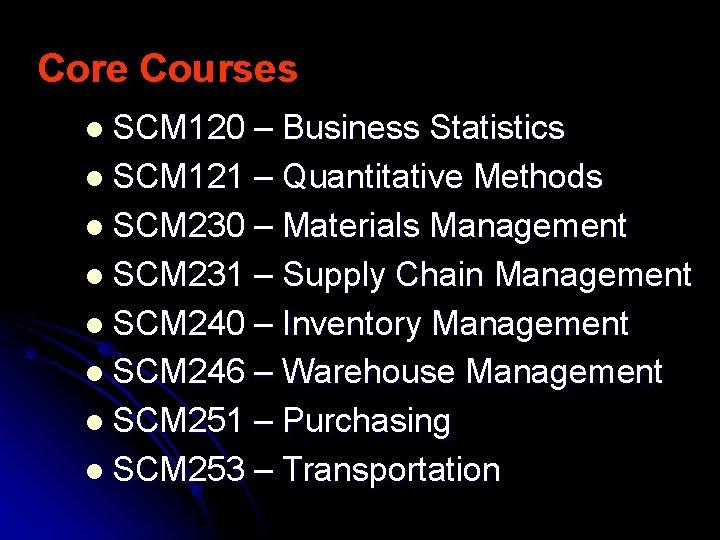 Core Courses l SCM 120 – Business Statistics l SCM 121 – Quantitative Methods