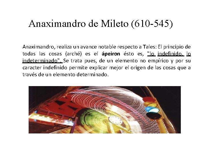 Anaximandro de Mileto (610 -545) Anaximandro, realiza un avance notable respecto a Tales: El