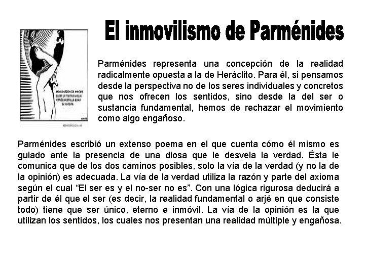 Parménides representa una concepción de la realidad radicalmente opuesta a la de Heráclito. Para