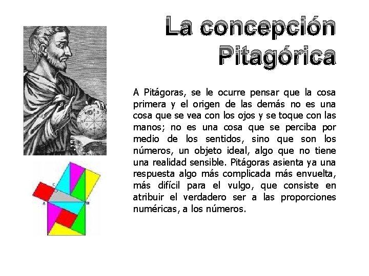 La concepción Pitagórica A Pitágoras, se le ocurre pensar que la cosa primera y