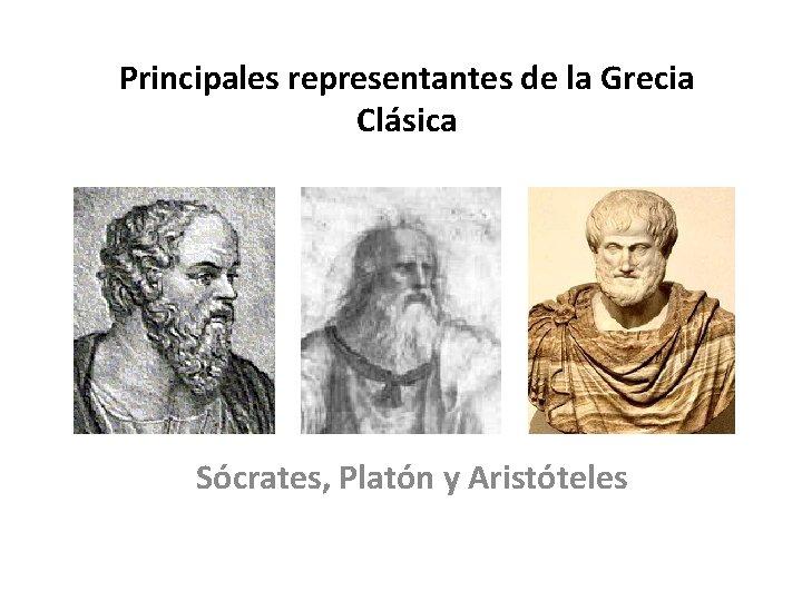 Principales representantes de la Grecia Clásica Sócrates, Platón y Aristóteles
