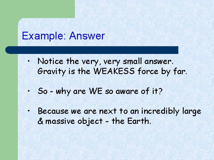 Example: Answer • Notice the very, very small answer. Gravity is the WEAKESS force