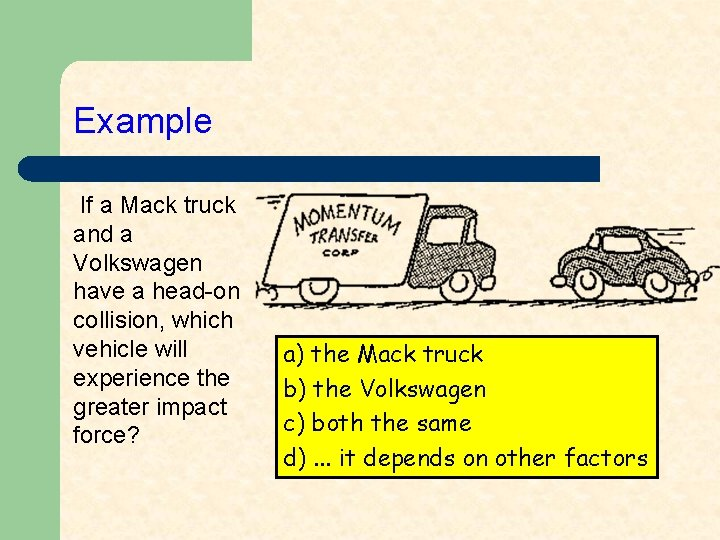 Example If a Mack truck and a Volkswagen have a head-on collision, which vehicle