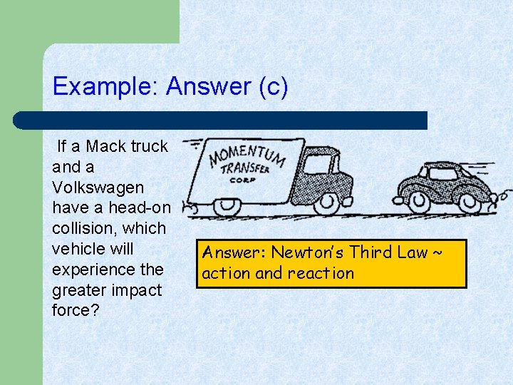 Example: Answer (c) If a Mack truck and a Volkswagen have a head-on collision,