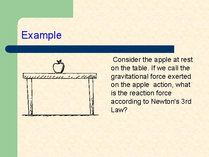 Example Consider the apple at rest on the table. If we call the gravitational