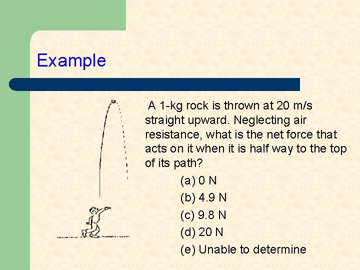 Example A 1 -kg rock is thrown at 20 m/s straight upward. Neglecting air
