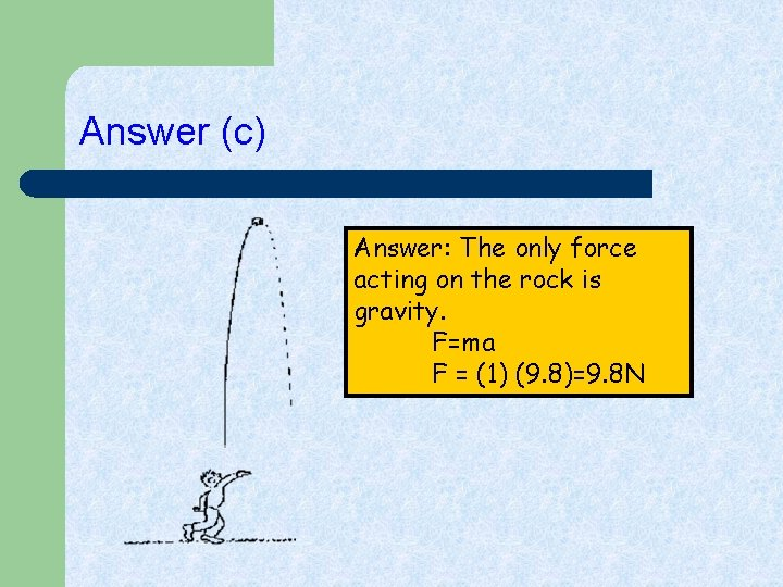 Answer (c) Answer: The only force acting on the rock is gravity. F=ma F