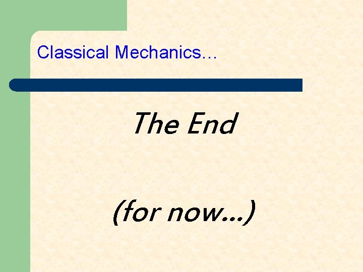 Classical Mechanics… The End (for now…)