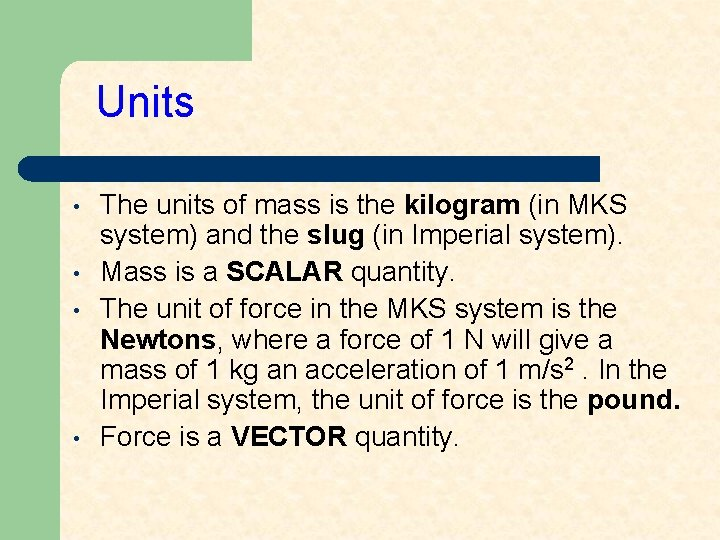 Units • • The units of mass is the kilogram (in MKS system) and