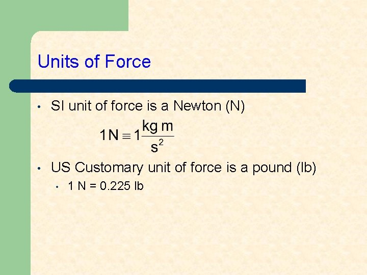 Units of Force • SI unit of force is a Newton (N) • US
