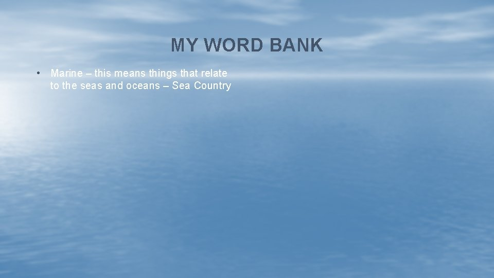 MY WORD BANK • Marine – this means things that relate to the seas