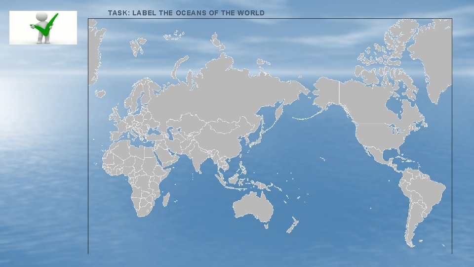 TASK: LABEL THE OCEANS OF THE WORLD
