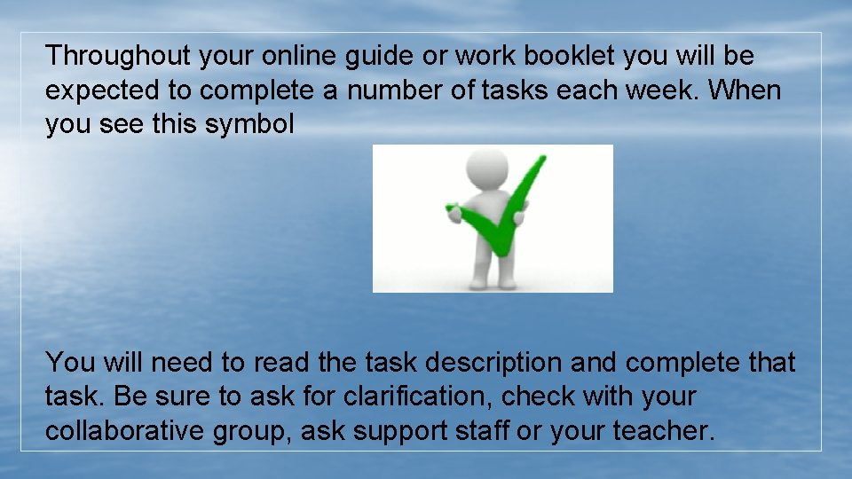Throughout your online guide or work booklet you will be expected to complete a