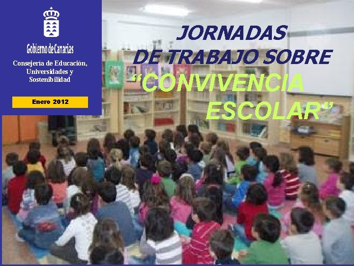 """Consejería de Educación, Universidades y Sostenibilidad Enero 2012 JORNADAS DE TRABAJO SOBRE """"CONVIVENCIA ESCOLAR"""""""