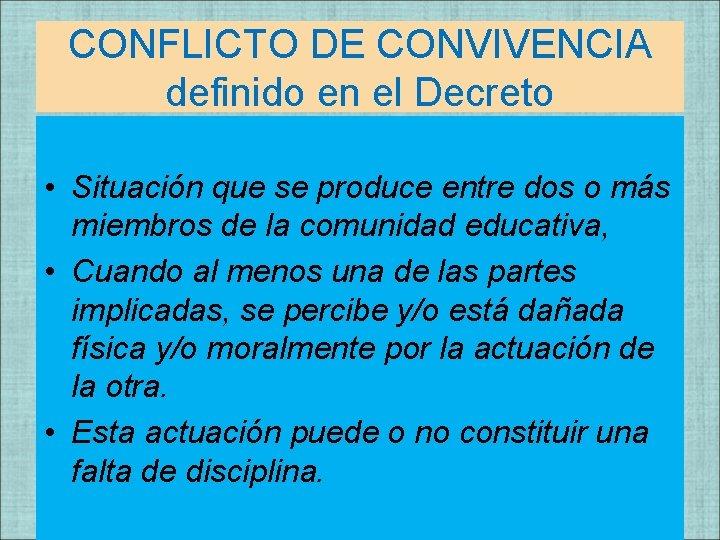 CONFLICTO DE CONVIVENCIA definido en el Decreto • Situación que se produce entre dos