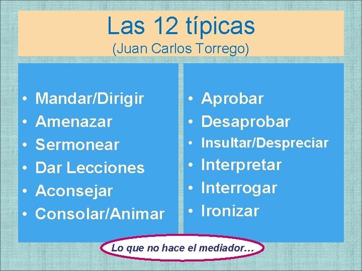 Las 12 típicas (Juan Carlos Torrego) • • • Mandar/Dirigir Amenazar Sermonear Dar Lecciones