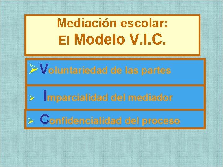 Mediación escolar: El Modelo V. I. C. ØVoluntariedad de las partes Ø Imparcialidad del