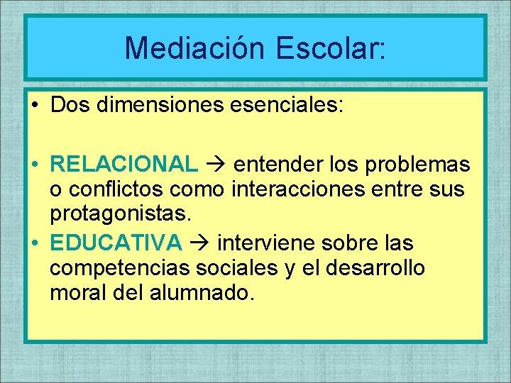 Mediación Escolar: • Dos dimensiones esenciales: • RELACIONAL entender los problemas o conflictos como