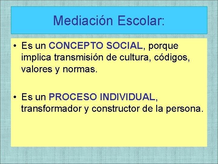 Mediación Escolar: • Es un CONCEPTO SOCIAL, porque implica transmisión de cultura, códigos, valores