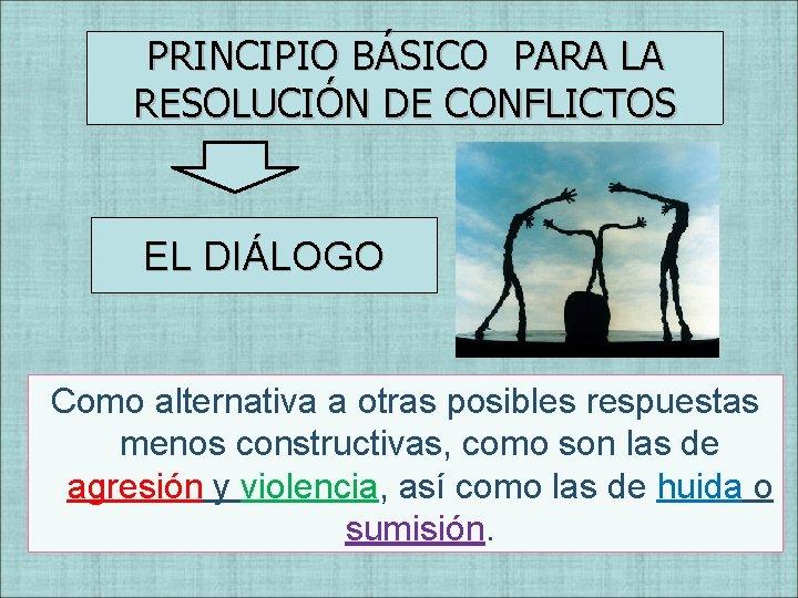 PRINCIPIO BÁSICO PARA LA RESOLUCIÓN DE CONFLICTOS EL DIÁLOGO Como alternativa a otras posibles