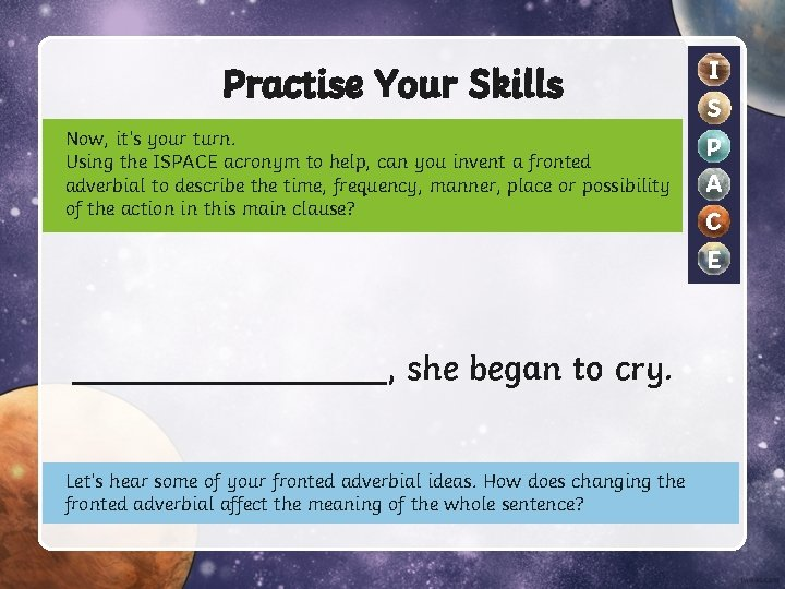 Practise Your Skills Now, it's your turn. Using the ISPACE acronym to help, can