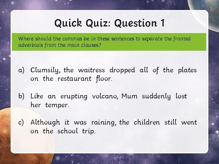 Quick Quiz: Question 1 Where should the commas be in these sentences to separate