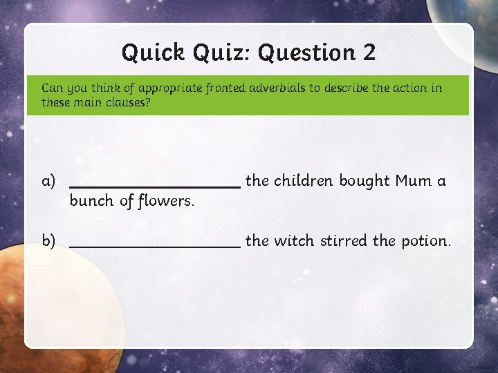 Quick Quiz: Question 2 Can you think of appropriate fronted adverbials to describe the