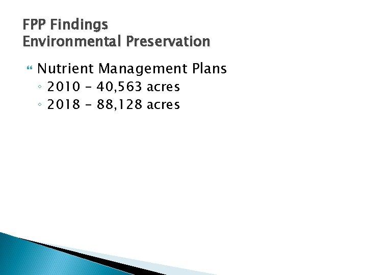 FPP Findings Environmental Preservation Nutrient Management Plans ◦ 2010 - 40, 563 acres ◦
