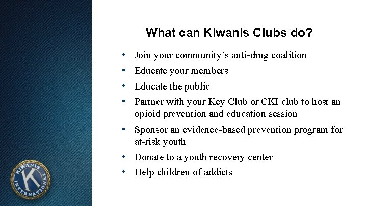What can Kiwanis Clubs do? • • Join your community's anti-drug coalition Educate your
