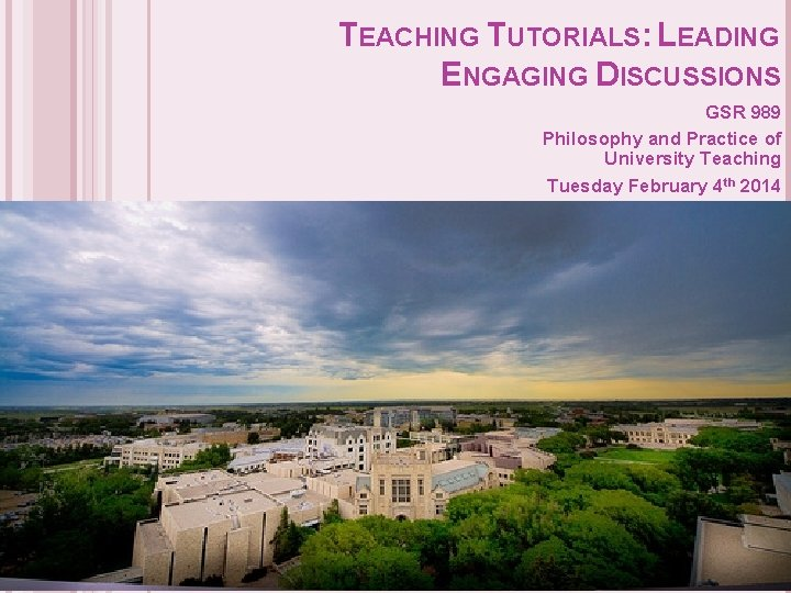 TEACHING TUTORIALS: LEADING ENGAGING DISCUSSIONS GSR 989 Philosophy and Practice of University Teaching Tuesday