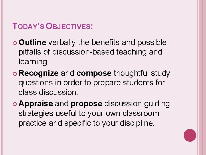 TODAY'S OBJECTIVES: Outline verbally the benefits and possible pitfalls of discussion-based teaching and learning.