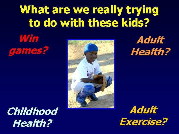 What are we really trying to do with these kids? Win Adult games? Health?