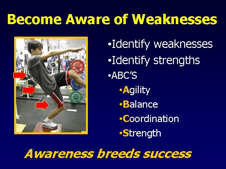Become Aware of Weaknesses • Identify weaknesses • Identify strengths • ABC'S • Agility