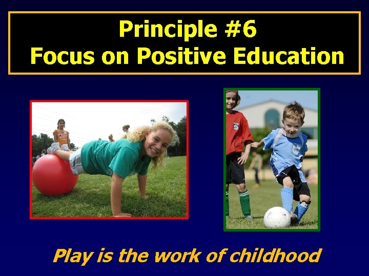 Principle #6 Focus on Positive Education Play is the work of childhood