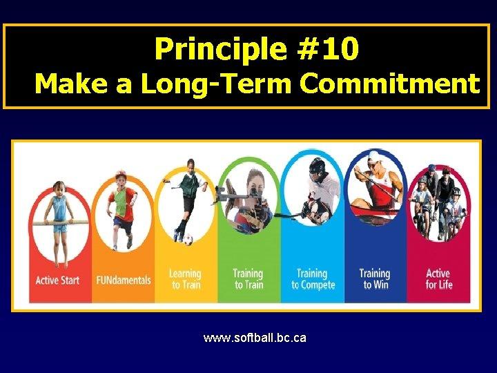 Principle #10 Make a Long-Term Commitment www. softball. bc. ca